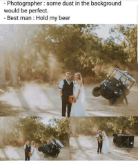 Beer, Best, and Idea: Photographer some dust in the background  would be perfect.  Best man Hold my beer Here an idea for you MEN out there.