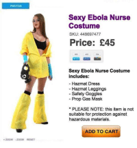 I don't want to live on this planet anymore...: PHOTOS  ZOOM ZOOM RESET  Sexy Ebola Nurse  Costume  SKU: 448697477  Price: £45  Sexy Ebola Nurse Costume  includes:  Hazmat Dress  Hazmat Leggings  Safety Goggles  Prop Gas Mask  PLEASE NOTE: this item is not  suitable for protection against  hazardous materials.  ADD TO CART I don't want to live on this planet anymore...