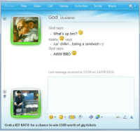 Aww, God, and Games: PhotosFilesVideo Call Games ActivitiesInvite Block  God (Available)  God says:  What's up bro?  Keanu says:  Jus' chillin'.. Eating a sandwich :-/  God says:  AWW BRO  Last message received at 13:59 on 14/09/2010.  Grab a KIT KAT® for a chance to win £100 worth of gig tickets <p>Chillin on Msn</p> <p>Submitted by jevon</p>
