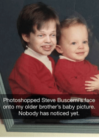 Oh: Photoshopped Steve Buscemi's face  onto my older brother's baby picture.  Nobody has noticed yet. Oh
