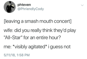 "All Star, Smashing, and Smash Mouth: phteven  @PhriendlyCody  [leaving a smash mouth concert]  wife: did you really think they'd play  ""All-Star"" for an entire hour?  me: *visibly agitated* i guess not  5/11/18, 1:58 PM I ain't the sharpest tool in the shed"