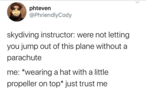 """meirl: phteven  @PhriendlyCody  skydiving instructor: were not letting  you jump out of this plane without  parachute  me: """"wearing a hat with a little  propeller on top* just trust me meirl"""