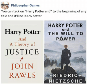 "tack: Phulnsohier Philosopher Games  You can tack on ""Harry Potter and"" to the beginning of any  title and it'll be 900% better  HARRY POTTER  and  Harry Potter  THE WILL TO  POWER  And  A Theory of  JUSTICE  JOHN  RAWLS  FRIEDRICH  NIETZSCHE"