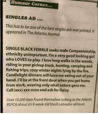 Single Black Female Seeks Male Companionship: PHumour Corner....  SINGLES AD  This has to be one of the best singles ads ever printed. It  appeared in The Atlanta Journal.  SINGLE BLACK FEMALE seeks male Companionship,  ethnicity unimportant. I'm a very good looking girl  who LOVES to play. I love long walks in the woods,  riding in your pickup truck, hunting, camping and  fishing trips, cozy winter nights lying by the fire.  Candlelight dinners will have me eating out of your  hand. I'll be at the front door when you get home  from work, wearing only what nature gave me.  Call (xxx) xxx-xxxx and ask for Daisy  Over 15,000 men found themselves talking to the Atlanta  RSPCA about an 8-week old black Labrador retriever Single Black Female Seeks Male Companionship