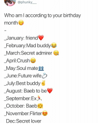Birthday, Crush, and Future: @phunky__  Who am l according to your birthday  month  _January: friend  February: Mad buddy  March:Secret admirer  April:Crush  _May:Soul mate  _June:Future wifeO  _July:Best buddy  August: Baeb to be  _September:Ex*,  October: Baeb  November:Flirter  Dec:Secret lover 🌚⬇️⬇️ . KraksTV