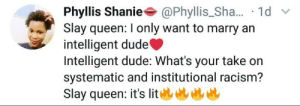 "Blackpeopletwitter, Dude, and Funny: Phyllis Shanie @Phyllis_Sha... 1d  Slay queen: I only want to marry an  intelligent dude  Intelligent dude: What's your take on  systematic and institutional racism?  Slay queen: it's lit You ask for what you want!! Question is ""Can you handle it?"""