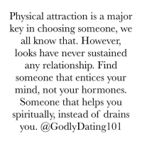 Memes, 🤖, and Foundation: Physical attraction is a major  key in choosing someone, we  all know that. However,  looks have never sustained  any relationship. Find  someone that entices your  mind, not your hormones  Someone that helps you  spiritually, instead of drains  you. GodlyDating101 Looks can't be your foundation.