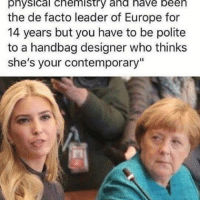 "Memes, 🤖, and De Facto: physical chemistry and have been  the de facto leader of Europe for  14 years but you have to be polite  to a handbag designer who thinks  she's your contemporary"" Why is Ivanka there again? thatface angelamerkel ivankatrump"