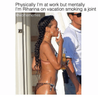 Friday, Rihanna, and Smoking: Physically I'm at work but mentally  I'm Rihanna on vacation smoking a joint  @wolfiememes Friday vibes 😎 @wolfiememes