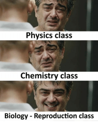Memes, Physics, and Biology: Physics class  Chemistry class  Biology - Reproduction class Follow our new page - @sadcasm.co