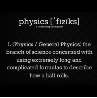 Memes, Science, and Physics: physics fIZIks]  n functioning as singular)  l. (Physics General Physics) the  branch of science concerned with  using extremely long and  complicated formulas to describe  how a ball rolls badsciencejokes