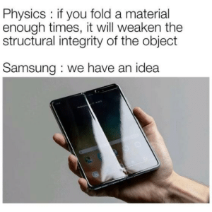 Integrity: Physics: if you fold a material  enough times, it will weaken the  structural integrity of the object  Samsung we have an idea