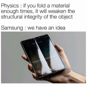 Samsung Fold? More like Samsung Flop!You need your daily intake of memes! Follow @nochillmemes for help now!: Physics: if you fold a material  enough times, it will weaken the  structural integrity of the object  Samsung we have an idea Samsung Fold? More like Samsung Flop!You need your daily intake of memes! Follow @nochillmemes for help now!