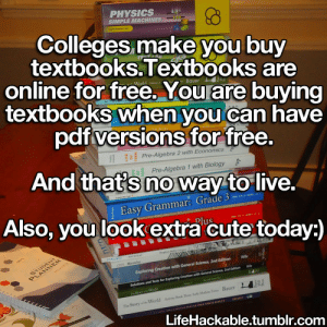 College, Cute, and Reddit: PHYSICS  SIMPLE  Colleges make you buy  textbooks.Textbooks are  online for free. You are buying  textbooks when you can have  odfversions for free  And thats no way to live.  Also, you look extra cute today:  Easy Grammar: Grade 3  LifeHackable.tumblr.com lifehackable:  Let's all help college students get knowledge they deserve for free:) http://gen.lib.rus.ec http://textbooknova.com http://en.bookfi.org/ http://www.gutenberg.org http://ebookee.org http://www.manybooks.net http://www.giuciao.com http://www.feedurbrain.com http://oll.libertyfund.org/index.php?option=com_contenttask=viewid=380 http://www.alleng.ru/  http://www.eknigu.com/  http://ishare.iask.sina.com.cn/ http://2020ok.com/ http://www.freebookspot.es/Default.aspx http://www.freeetextbooks.com/ http://onebigtorrent.org/ http://www.downeu.me/ebook/ http://forums.mvgroup.org http://theaudiobookbay.com/ More Here