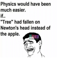 "Physics be like.. rvcjinsta: Physics would have been  much easier.  ""Tree"" had fallen on  Newton's head instead of  the apple.  NAC J  COM Physics be like.. rvcjinsta"