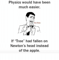 "Easierly: Physics would have been  much easier.  True Story  If ""Tree"" had fallen on  Newton's head instead  of the apple."