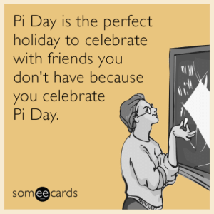 Pi Day is the perfect holiday to celebrate with friends you don't have because you celebrate Pi Day: Pi Day is the perfect  holiday to celebrate  with friends you  don't have because  you celebrate  Pi Day.  someecards Pi Day is the perfect holiday to celebrate with friends you don't have because you celebrate Pi Day