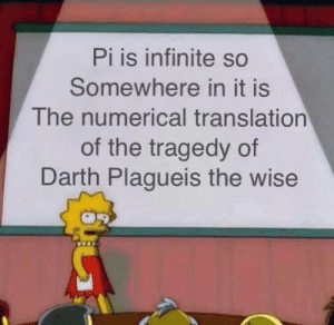 Infinite, Darth, and Somewhere: Pi is infinite so  Somewhere in it is  The numerical translationn  of the tragedy of  Darth Plagueis the wise Pi there!