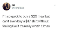 Pia, Shirt, and Really: pia  @leahpiaaa  I'm so quick to buy a $20 meal but  can't even buy a $17 shirt without  feeling like if it's really worth it Imao
