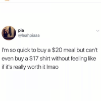 Girl Memes, Pia, and Shirt: pia  @leahpiaaa  I'm so quick to buy a $20 meal but can't  even buy a $17 shirt without feeling like  if it's really worth it Imao