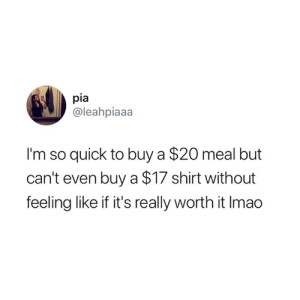 True, Pia, and Shirt: pia  @leahpiaaa  I'm so quick to buy a $20 meal but  can't even buy a $17 shirt without  feeling like if it's really worth it Imao This is so true 😅