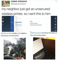 Lol, Memes, and Shrek: piaKe me SSICK  @blake messick  my neighbor just got an unsecured  wireless printer, so I sent this to him  Print  Hello  lam your printer  I have become self-aware  @blakemessick update: my neighbor  @blakemessick  And that's the story of  how I got  a free printer  has thrown out the printer I'm making cupcakes tonight when everyone goes to sleep. Stay tuned ~Michaela •••••••• TAGS TAGS TAGS TAGS TAGS tumblrtextpost tumblrposts textpost tumblr shrek instatumblr memes posts phan funnythings 😂 same funny haha loltumblr lol relatable rarepepe funnythings funnytextposts pepeislife meme funnystuff pepe food spam