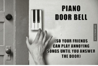 Friends, Memes, and Piano: PIANO  DOOR BELL  CSO YOUR FRIENDS  CAN PLAY ANNOYING  SONGS UNTIL YOU ANSWER  THE DOOR) The Piano Door Bell