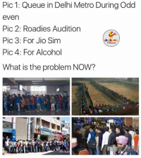 Alcohol, Metro, and Sims: Pic 1: Queue in Delhi Metro During Odd  even  Pic 2: Roadies Audition  Pic 3: For Jio Sim  LA GHNG  Pic 4: For Alcohol  What is the problem NOW?  Proker