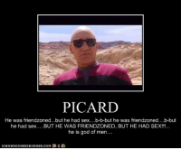 picard: PICARD  He was friendzoned...but he had sex....b-b-but he was friendzoned... .b-but  he had sex BUT HE WAS FRIENDZONED, BUT HE HAD SEX!!..  he is god of men....