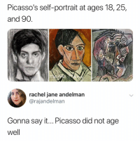 Say It, Best, and Picasso: Picasso's self-portrait at ages 18,25,  and 90  0  rachel jane andelman  @rajandelman  Gonna say it... Picasso did not age  well Not the best 😩