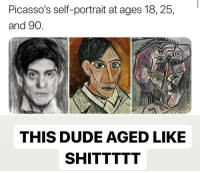 "Dude, Memes, and Via: Picasso's self-portrait at ages 18, 25,  and 90  0  THIS DUDE AGED LIKE  SHITTTTT <p>This is just messed up via /r/memes <a href=""https://ift.tt/2kToxaQ"">https://ift.tt/2kToxaQ</a></p>"