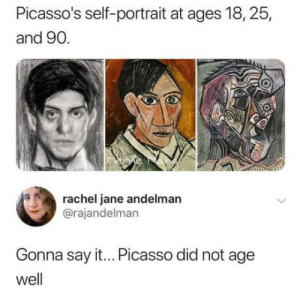 laughoutloud-club:  Picasso: Picasso's self-portrait at ages 18,25,  and 90.  rachel jane andelman  @rajandelman  Gonna say it... Picasso did not age  well laughoutloud-club:  Picasso