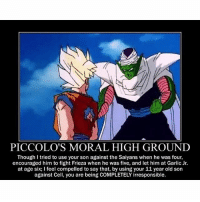 Dragonball, Frieza, and Memes: PICCOLO'S MORAL HIGH GROUND  Though I tried to use your son against the Saiyans when he was four,  encouraged him to fight Frieza when he was five, and let him at Garlic Jr.  at age six; feel compelled to say that, by using your 11 year old son  against Cell, you are being COMPLETELY irresponsible. 😂 make sure to swipe👉🏻👉🏻👉🏻 DragonBallZ DBZ DragonBall | Credit : @dbz_exclusives for 2-10 posts |