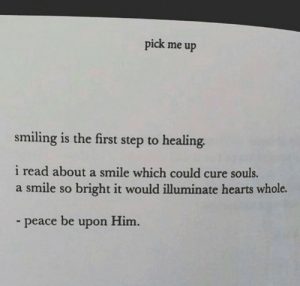 pick me up: pick me up  smiling is the first step to healing.  i read about a smile which could cure souls.  a smile so bright it would illuminate hearts whole.  peace be upon Him