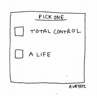 Life, Memes, and Control: PICK ONE  TOTAL CONTROL  A LIFE Third option is, of course, and despite all available evidence, thinking you can have both. Frustration and dismay! Every time!