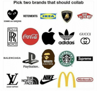 Pick 2 🤔👇🏽 NoChill: Pick two brands that should collab  AMBORGHIN  AN  VETEMENTS IKEA  COMME des GARCONS  ROLLS  OR  GUCCI  eca  adidas  ROYCE  RBU  ce Supreme  BALENCIAGA  WHATS  CULTURE  PlayStation  THE  Nintendo  NORTH  FACED  LOUIS VUITTON Pick 2 🤔👇🏽 NoChill