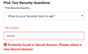 Food, What Is, and Profanity: Pick Two Security Questions  * First Security Question  What is your favorite food to eat?  Your Answer  Profanity found in Secret Answer. Please select a  new Secret Answer.
