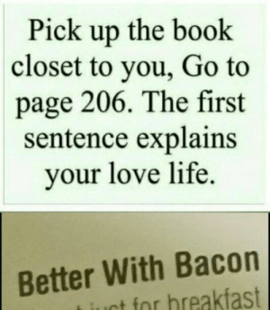 Internet, Life, and Love: Pick up the book  closet to you, Go to  page 206. The first  sentence explains  your love life  Better With Bacon  tfor breakfast I won the internet