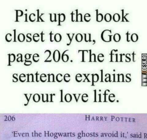 Oof 100: Pick up the book  closet to you, Go to  page 206. The first  sentence explains  your love life.  HARRY POTTER  206  Even the Hogwarts ghosts avoid it,' said R  wwW.ODESK.RO Oof 100