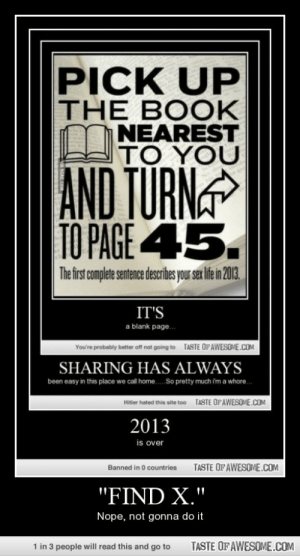 """""""find X.""""http://omg-humor.tumblr.com: PICK UP  THE BOOK  LINEAREST  TO YOU  AND TURN  TO PAGE 45.  The first complete sentence describes your sex life in 2013.  IT'S  a blank page.  TASTE OF AWESOME.COM  You're probably better offnot going to  SHARING HAS ALWAYS  been easy in this place we call home. So pretty much i'm a whore.  TASTE OFAWESOME.COM  Hiter hated this site too  2013  is over  TASTE OF AWESOME.COM  Banned in 0 countries  """"FIND X.""""  Nope, not gonna do it  1 in 3 people will read this and go to  TASTE OF AWESOME.COM """"find X.""""http://omg-humor.tumblr.com"""