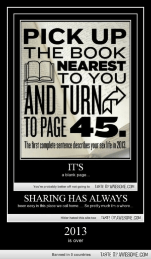 2013http://omg-humor.tumblr.com: PICK UP  THE BOOK  NEAREST  TO YOU  AND TURN  TO PAGE 45.  or gro  The first complete sentence describes your sex life in 2013.  IT'S  a blank page.  TASTE OF AWESOME.COM  You're probably better off not going to  SHARING HAS ALWAYS  been easy in this place we call home..So pretty much i'm a whore.  TASTE OF AWESOME.COM  Hitler hated this site too  2013  is over  TASTE OF AWESOME.COM  Banned in 0 countries 2013http://omg-humor.tumblr.com