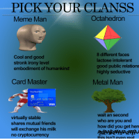 embodiment: PICK YOUR CLANSS  veme Man  Octahedron  Cool and good  stronk irony level  embodiment of humankind  8 different faces  lactose intolerant  good public relations  highly seductive  Card Master  Metal Man  Visa Business  D00 123 5578 9010  000 12/20  LLER  MILLER ON MARKET  virtually stable  shares mutual friends  will exchange his milk  no cryptocurrency  wait an second  who are you and  how did you get her  this isn't even real