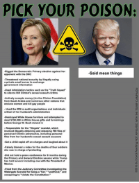 "SO IMPORTANT! Sent by David, a supporter.: PICK YOUR POISON:  -Rigged the Democratic Primary election against her  -Said mean things  opponent with the DNC  Threatened national security by illegally using  a private email server to exchange  government information  Used intimidation tactics such as the ""Truth Squad""  to silence Bill Clinton's sexual assault victims  Actively accepts money (via the Clinton Foundation)  from Saudi Arabia and numerous other nations that  enslave women and kill gay people  Used the IRS to audit organizations and individuals  critical of her hus  s administration  Destroyed White House furniture and attempted to  steal $190,000 in White House gifts and furnishings  before George W. Bush moved in  Responsible for the ""filegate"" scandal, which  involved illegally obtaining and releasing FBI files of  perceived Clinton adversaries, including personal  files from her husband's sexual assault accusers  -Got a child rapist off on charges and laughed about it  -Falsely blamed a video for the deaths of four soldiers  she was in charge of protecting  Did not hold a press conference for 8 months during  the Primary and General Election season while Trump  has held several including one with the President of  Mexico.  Fired from the Judiciary Committee investigating the  Watergate Scandal for being a ""liar,"" ""unethical,"" and  conspiring to ""violate the Constitution."" SO IMPORTANT! Sent by David, a supporter."