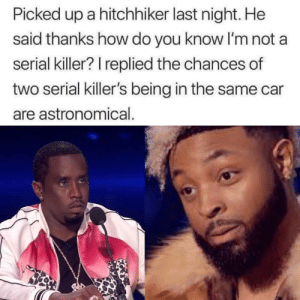 Dank, Memes, and Target: Picked up a hitchhiker last night. He  said thanks how do you know I'm not a  serial killer? I replied the chances of  two serial killer's being in the same car  are astronomical How to for sure not get killed by a serial killer if they happen to be one by rektamo MORE MEMES