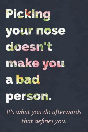 Bad, Club, and Tumblr: Picking  your nose  doesn't  make you  a bad  person.  It's what you do afterwards  that defines you. laughoutloud-club:  TrueSignsOfLife