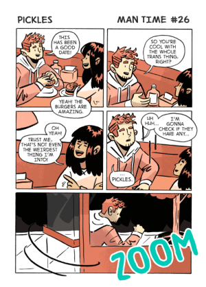Huh, Tumblr, and Weird: PICKLES  MAN TIME #26  THIS  HAS BEEN  A GOOD  DATE!  SO YOU'RE  COOL WITH  THE WHOLE  TRANS THING,  RIGHT?  ·齐  YEAH! THE  BURGERS ARE  AMAZING  LUH  HUH GONNA  OH  YEAH!  CHECK IF THEY  HAVE ANY...  TRUST ME,  THAT'S NOT EVEN  THE WEIRDEST  THING I'M  INTO!  PICKLES  Z00M mantimecomic:  Don't date anyone who thinks being trans is weird or kinky, folks!