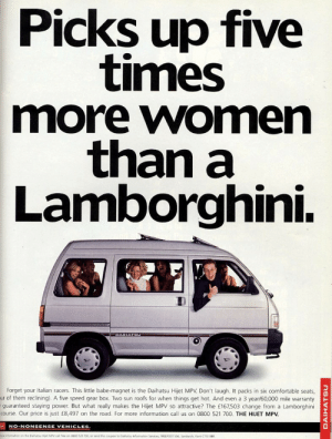 carsthatnevermadeitetc:Diahatsu Hijet ad. 1996. Yesterday I was accused of turning my blog into advertising so today I thought I'd post some actual ads. This one is either extremely sexist or just quite amusing depending on your point of view: Picks up five  times  more women  than a  Lamborghini.  DAIHATSU  Forget your Italian racers. This little babe-magnet is the Daihatsu Hijet MPV Don't laugh. It packs in six comfortable seats  ur of them reclining). A five speed gear box. Two sun roofs for when things get hot. And even a 3 year/60,000 mile warranty  guaranteed staying power. But what really makes the Hijet MPV so attractive? The £167,503 change from a Lamborghini  course. Our price is just £8,497 on the road. For more information call us on 0800 521 700. THE HJET MPV.  NO-NONSENSE VEHICLES  ore infomation an the Dahatu Hiet MPV call fee on 0800 521 700, or send ths coupon to Daiha  fomaton Services, FREEPOST 506, Sandwich, Kent CT13 u  DAIHATSU carsthatnevermadeitetc:Diahatsu Hijet ad. 1996. Yesterday I was accused of turning my blog into advertising so today I thought I'd post some actual ads. This one is either extremely sexist or just quite amusing depending on your point of view