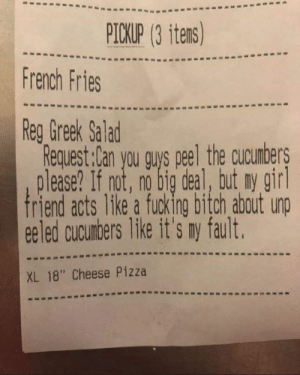 "💀🤦🏻‍♀️💀: PICKUP (3 itens)  French Fries  Reg Greek Salad  Request:Can you gus peel the cucumbers  please? If not, no big deal, but ny gir  riend acts like a fucking bitch about unp  ee led cucumbers like it's ny fault  XL 18"" Cheese Pizza 💀🤦🏻‍♀️💀"