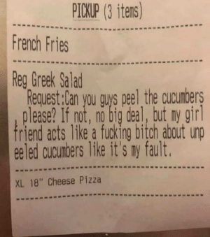 "Me irl: PICKUP (3 itens)  French Fries  Reg Greek Salad  Request:Can you guys peel the cucunbers  lease? If not, no big deal, tut ny girl  friend acts 1ke a fucking bitch about unp  eeled cucunbers like it's my fault.  XL 18"" Cheese Pizza Me irl"