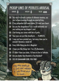 These always work for me!!  -Sheogorath: PICKUP LINES OF PEERLESS AROUSAL  WEIGHT O  VALUE OO  O  ARMOR  You must've drank a potion of ultimate stamina, cuz  you've been running through my mind all day  If my pickpocket skill were better, I'd steal your heart.  Are you the dragonborn? CUz l could definitely see  you sucking out my dragon's soul.  Ibet loving you comes with lots of perks.  Your eyes are just like Amethysts FLAWLESS  I may not have pointed ears, but every time you're  around l become a wood elf.  G Every little thing you do is Magicka!  I hope you like things hot. I'm a Py-Romancer.  If I didn't have you babe, l'd have to live in Solitude.  Are you better One-Handed or Two-Handed?  FUS RO DAAAAAMN GURL YOU FINE!  Hey there sweetnoll.  r just cast odkflesh,  if you know what  I mean These always work for me!!  -Sheogorath